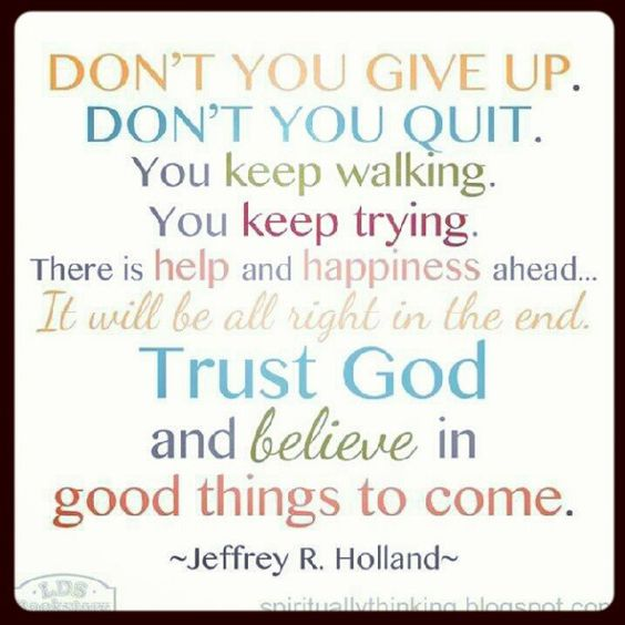 Don't you give up. Jeffrey R Holland: