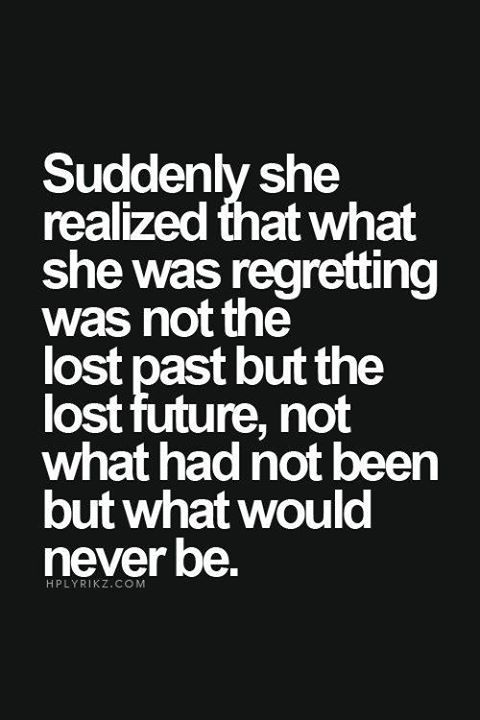 Suddenly she realized that what she was regretting was not the lost past but the lost future, not what had not been but what would never be.