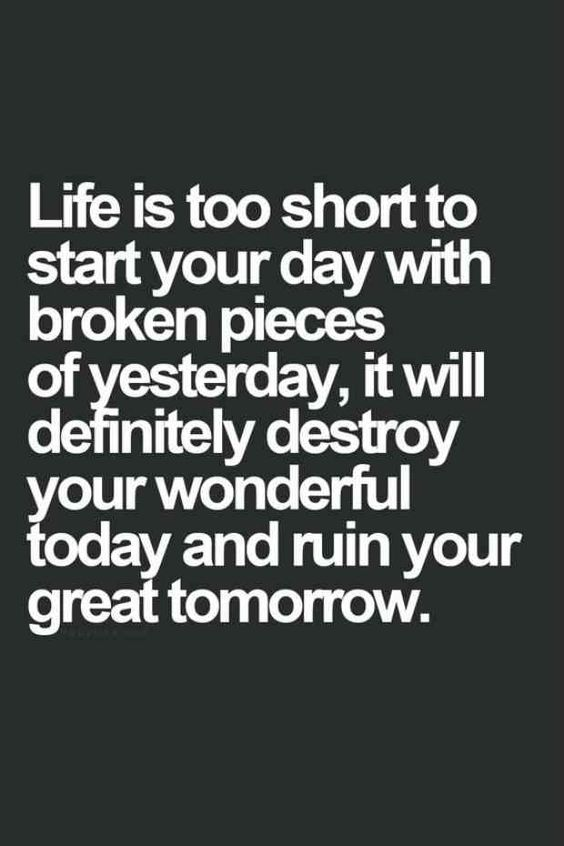 """Life is too short to start your day with broken pieces of yesterday, it will definitely destroy your wonderful today and ruin your great tomorrow."""