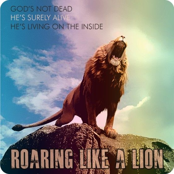 """God's not dead. He's surely alive. He's living on the inside. Roaring like a lion!"" -Newsboys:"