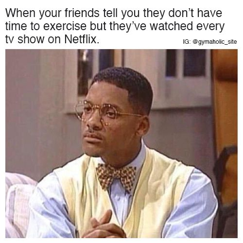 When Your Friends Tell You They Don T Have Time To Exercise But They Ve Watched Every Tv Show On Netflix More Funny Relatable Memes Funny Memes Funny Pictures