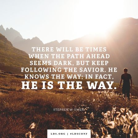 """There will be times when the path ahead seems dark, but keep following the Savior. He knows the way; in fact, He is the way."" —Brother Stephen W. Owen:"