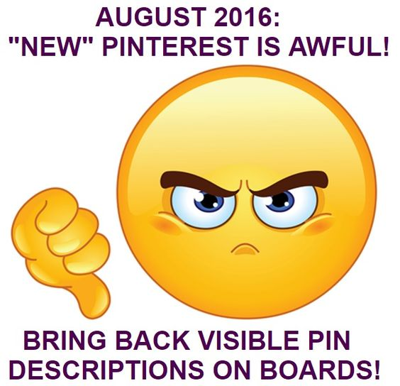 Friday, August 19, 2016. New Pinterest is AWFUL! I hate the new layout. It is just plain UGLY! That HUGE Pinterest logo and personal icon, the big text and settings icons. All the wasted space at the top and on the side margins. Fewer boards, with fewer images, in each row! More scrolling to get to boards further down the page. HUGE titles on each board page, but tiny board descriptions, and, most of all, NO VISIBLE IMAGE DESCRIPTIONS ON BOARDS AND SEARCH RESULTS!