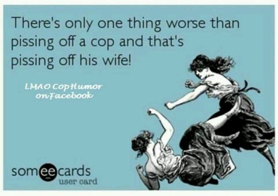 Oh yeah!!! Don't piss off a cop, and definitely don't piss off the wife!