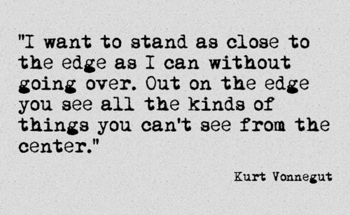 i want to stand as close to the edge as i can without going over. out on the edge you see all the kinds of things you can't see from the center // kurt vonnegut