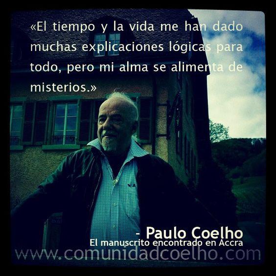 «El tiempo y la vida me han dado muchas explicaciones lógicas para todo, pero mi alma se alimenta de misterios.» @Paulo Coelho, en 'El manuscrito encontrado en Accra' - www.comunidadcoelho.com | #tiempo #destino #vida #manuscritoaccra #manuscritodeaccra #lógica #misterios #vida #alma #love #loveit #paulocoelho #coelho #comunidadcoelho #coelhoquote #instacoelho #igpaulocoelho #igerscoelho #igers #igers #instaquote #quote #cita #quoteoftheday