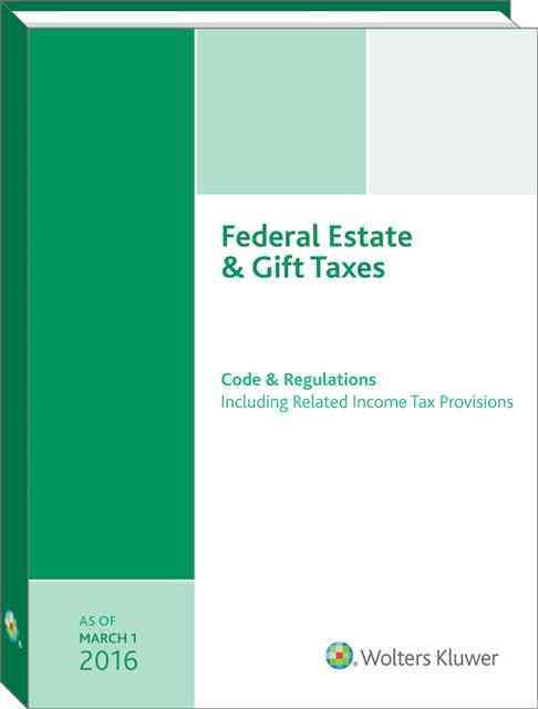 Federal Estate & Gift Taxes: Code & Regulations, Including Related Income Tax Provisions - As of March 2016