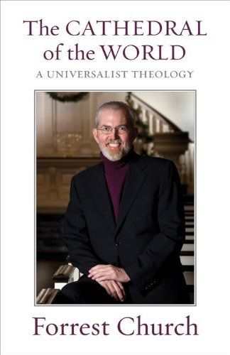 The Cathedral of the World: A Universalist Theology by Forrest Church. Draws from the entire span of Church's life's work to leave behind a clear statement of his universalist theology and liberal faith. Giving new voice to the power of liberal religion, Church invites all seekers to enter the Cathedral of the World, home to many windows but only one Light.