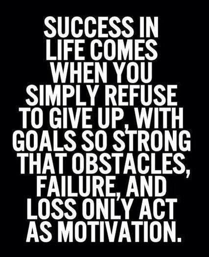 Refuse to give up Find what motivates you \ run with it - what motivates you