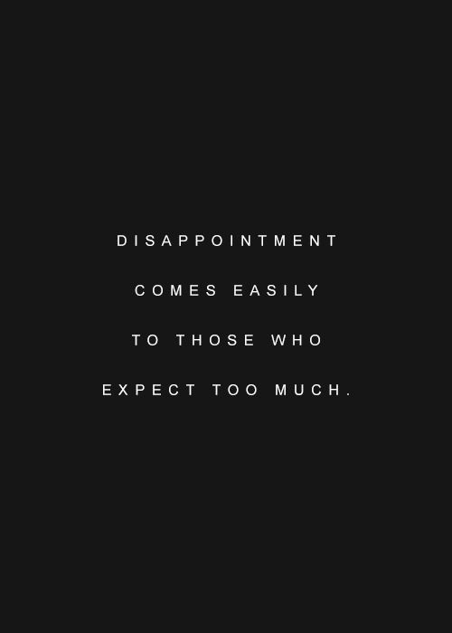 Life Quote Disappointment Comes Easily To Those Who Expect Too Much Words Quotes Good Life Quotes Amazing Quotes