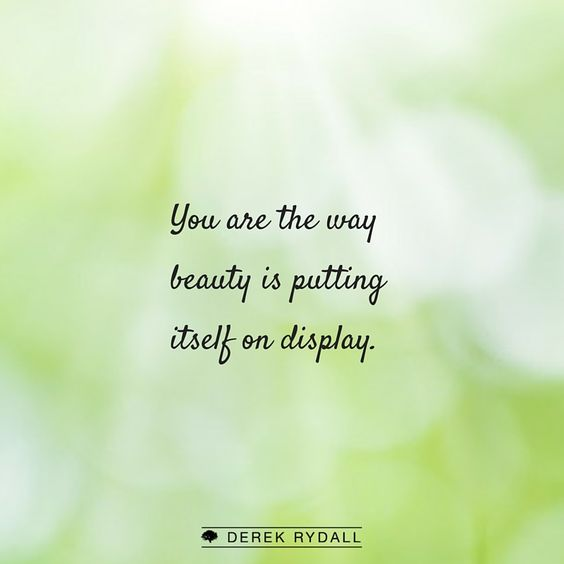 You are the way beauty is putting itself on display. http://derekrydall.com/