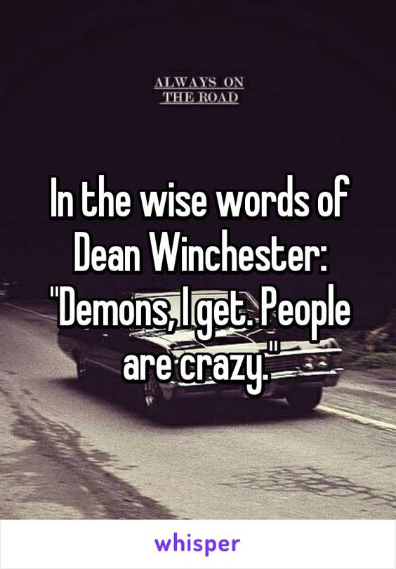 """In the wise words of Dean Winchester: """"Demons, I get. People are crazy."""""""