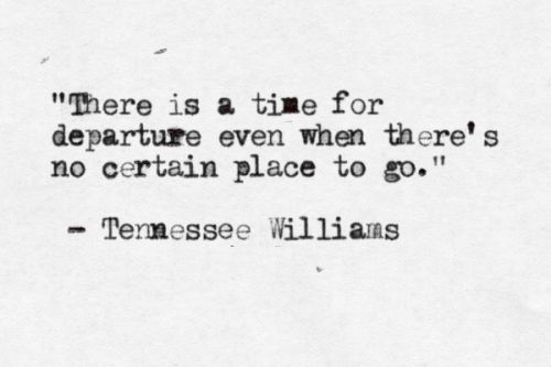 """There is a time for departure even when there's no certain place to go."" - Tennessee Williams:"