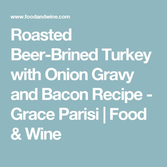 Roasted Beer-Brined Turkey with Onion Gravy and Bacon Recipe - Grace Parisi | Food & Wine