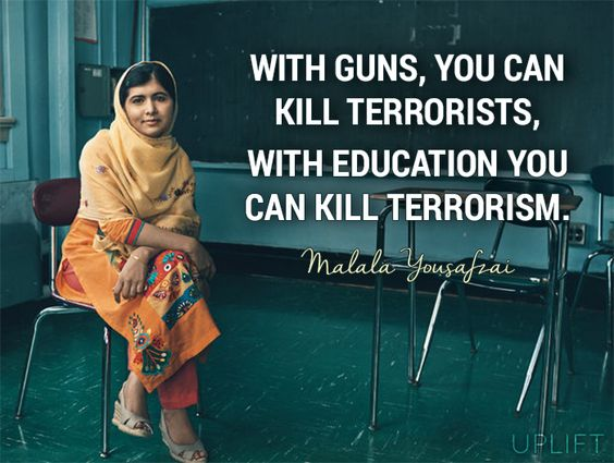 """With guns, you can kill terrorists. With education, you can kill terrorism.""- Malala Yousafzai:"