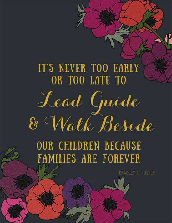 It's never too early or too late to lead, guide, and walk beside our children because families are forever.  Bradley D. Foster, October 2015: