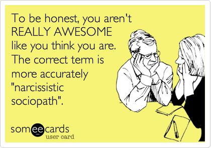 """To be honest, you aren't REALLY AWESOME like you think you are. The correct term is more accurately """"narcissistic sociopath"""".   Confession Ecard   someecards.com"""