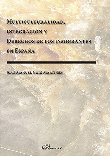 Multiculturalidad, integración y derechos de los inmigrantes en España / Juan Manuel Goig Martínez