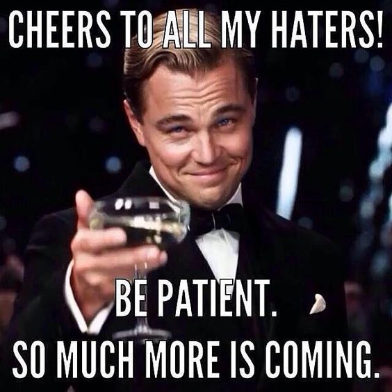 Cheers to all my haters. Be patient. So much more is coming!!!