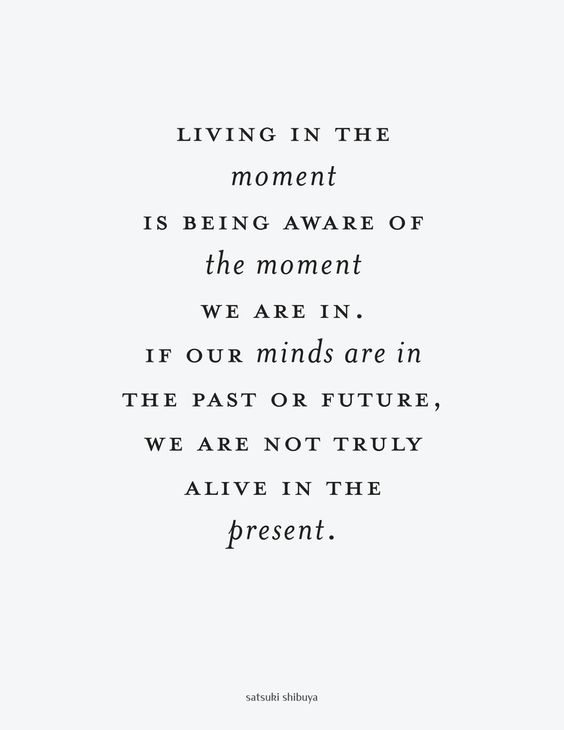 Living in the moment is being aware of the moment we are in. If our minds are in the past or future, we are not truly alive in the present.