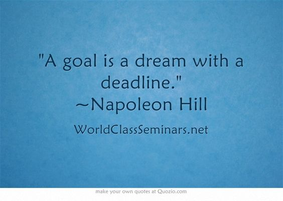 A goal is a dream with a deadline. ~Napoleon Hill http://worldclassseminars.net/