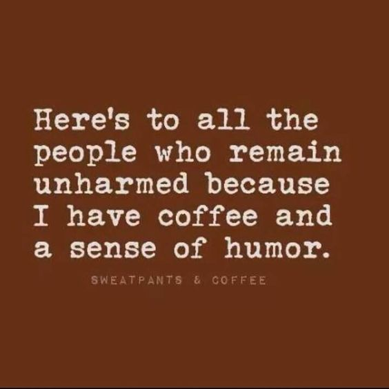 .Here's to all the people that remain unharmed coffee and humor: