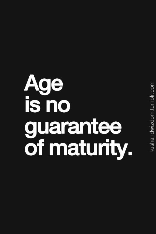So true. I keep seeing people my age act like little kids.  And they don't even realize it, they're so full of themselves.