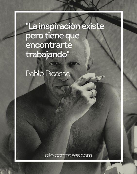 La inspiración existe pero tiene que encontrarte trabajando - Pablo PicassoOtras frases interesantes:Muy bien que tengas talento!!! ahora a que esperas para demostrarlo.La valentía consiste en ser fuerte para todo lo que hay enfrentar en la vida.Cuando mi