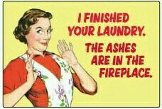 I finished your laundry. ...the ashes are in the fireplace!
