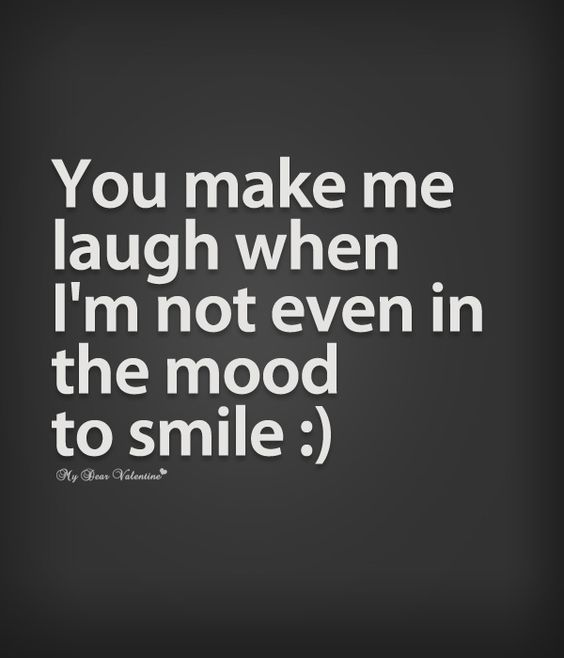 You Make Me Laugh When I'm Not Even In The Mood To Smile