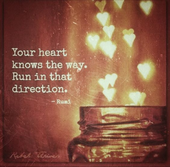 Your heart knows the way. Run in that direction.: