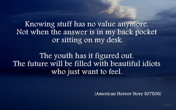 Knowing stuff has no value anymore. Not when the answer is in my back pocket or sitting on my desk. The youth has it figured out. The future will be filled with beautiful idiots who just want to feel.  /American Horror Story s07e06/