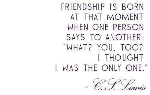 I love C.S. Lewis.  So true. Tim Keller has a great sermon on Friendship here, too: http://sermons.redeemer.com/store/index.cfm?fuseaction=product.display&product_ID=18432&ParentCat=6