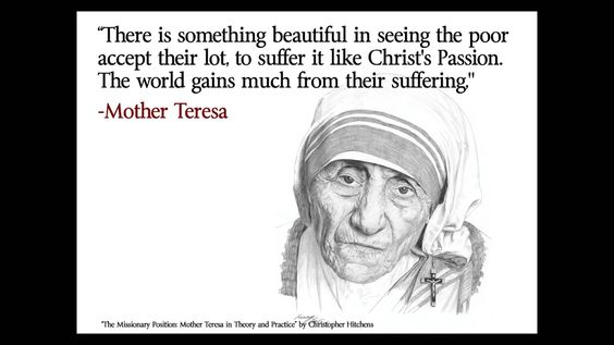 Many things are wrong with this statement, but even if you agree just know that Mother Teresa lived a huge dbl standard life, because we know that she needed medical attention for herself when she checked in to well know clinics in the US, Europe and India.