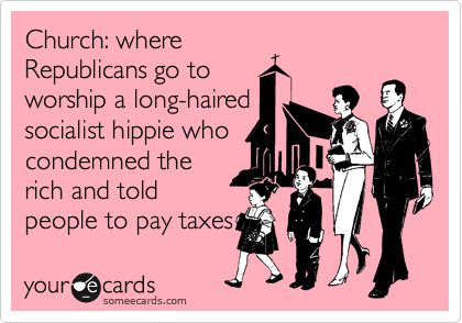 Church: where Republicans go to worship a long-haired socialist hippie who condemned the rich and told people to pay taxes.