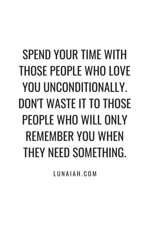Spend Your Time With Those People Who Love You Unconditionally Don T Waste It To Those People Who Will Only Need Quotes Needing You Quotes Be Yourself Quotes