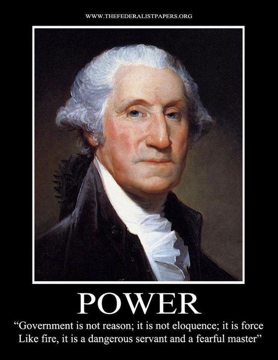 """""""Government is not reason; it is not eloquence; it is force. Like fire, it is a dangerous servant and a fearful master."""" -- George Washington"""
