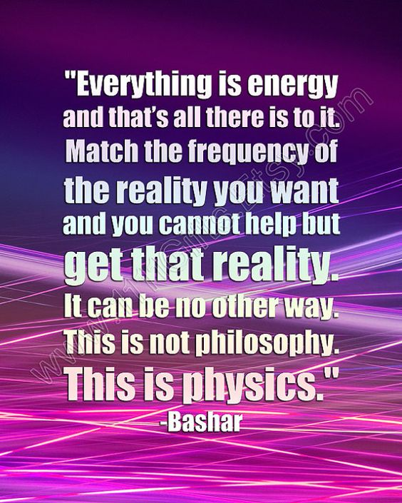Everything is energy and that's all there is to it. Match the frequency of the reality you want and you cannot help but get that reality. It can be no other way. This is not philosophy. This is physics. / Inspirational Bashar Quote / New Age, Law of Attraction / Printable, Instant Download // $5.00 https://www.etsy.com/listing/175077498/everything-is-energy-inspirational