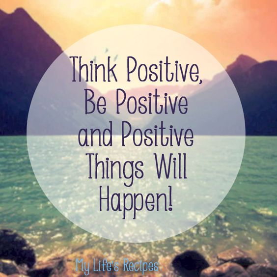 Think positive be positive and positive things will happen ...