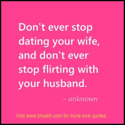 quotes about dating your husband Husband is the head of the family and  husband quotes, sayings about husbands home » browse quotes by  don't stop dating your wife and never stop flirting.