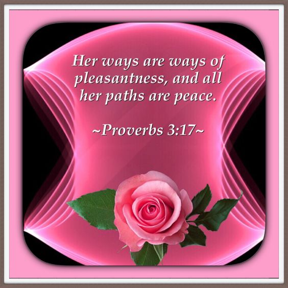Her ways are ways of pleasantness, and all her paths are peace. Proverbs 3:17