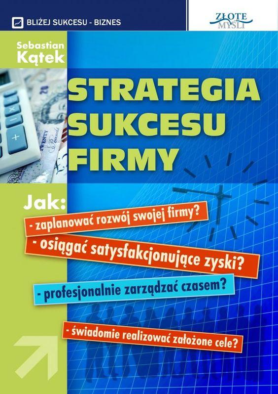Strategia sukcesu firmy / Sebastian Kątek   W jaki sposób prowadzić coraz bardziej dochodowy biznes i mieć więcej czasu dla rodziny, przyjaciół i na własne przyjemności?