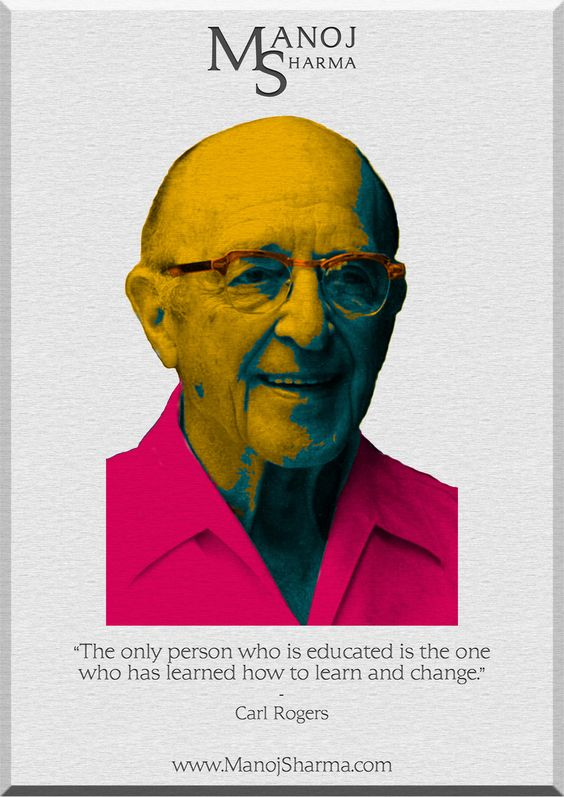 """Carl Rogers - Manoj Sharma    """"The only person who is educated is the one who has learn how to learn and change."""""""