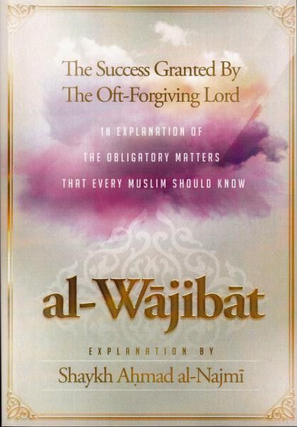 al-Wajibat - The Success Granted By The Oft-Forgiving Lord in Explanation of The Obligatory Matters That Every Muslim Should Know