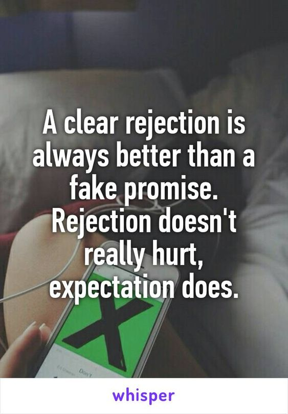 A clear rejection is always better than a fake promise. Rejection doesn't really hurt, expectation does.: