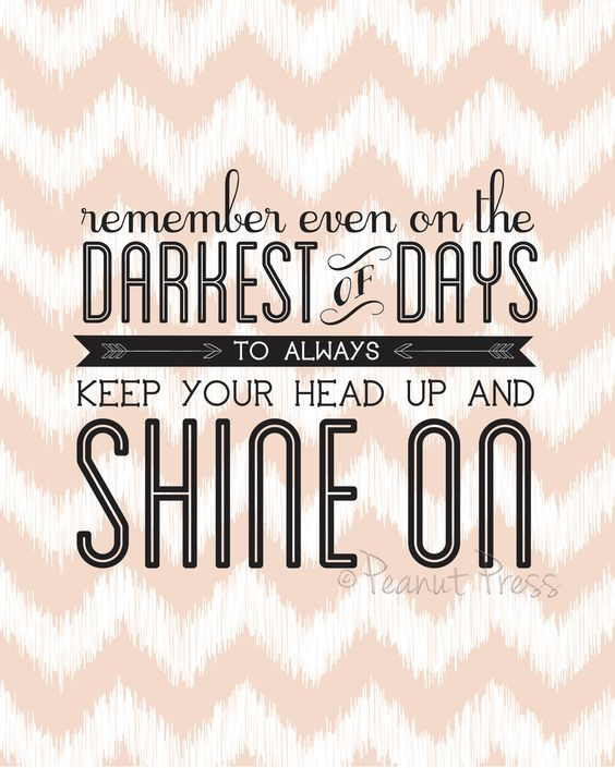 Remember even on the darkest of days keep your head up and shine on.