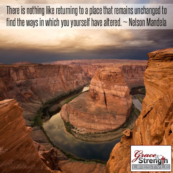 There is nothing like returning to a place that remains unchanged to find the ways in which you yourself have altered. Nelson Mandela