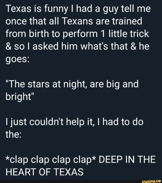 "Texas is funny I had a guy tell me once that all Texans are trained from birth to perform 1 little trick & so I asked him what's that & he goes: ""The stars at night, are big and bright"" Ijust couldn't help it, I had to do the: *clap clap clap clap* DEEP IN THE HEART OF TEXAS – popular memes on the site iFunny.co #space #animalsnature #texas #funny #guy #tell #once #texans #trained #birth #perform #asked #whats #the #stars #night #big #bright #ijust #couldnt #help #do #pic"