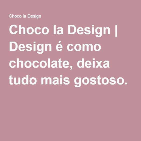 Choco la Design | Design é como chocolate, deixa tudo mais gostoso.