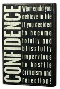 What could you achieve in life if you decided to become totally and blissfully impervious to hostile criticism and rejection? Confidence.